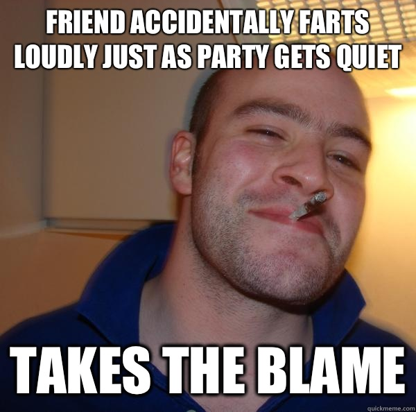 Friend accidentally farts loudly just as party gets quiet Takes the blame - Friend accidentally farts loudly just as party gets quiet Takes the blame  Misc