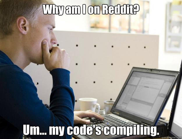 Why am I on Reddit? Um... my code's compiling. - Why am I on Reddit? Um... my code's compiling.  Programmer