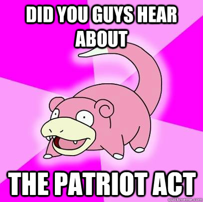 Did you guys hear about the patriot act - Did you guys hear about the patriot act  Slowpoke