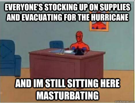 everyone's stocking up on supplies and evacuating for the hurricane and im still sitting here masturbating - everyone's stocking up on supplies and evacuating for the hurricane and im still sitting here masturbating  Spiderman Desk
