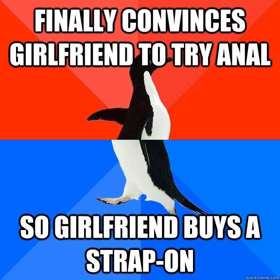 finally convinces girlfriend to try anal so girlfriend buys a strap-on - finally convinces girlfriend to try anal so girlfriend buys a strap-on  Socially Awesome Awkward Penguin