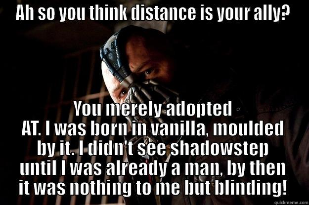 AH SO YOU THINK DISTANCE IS YOUR ALLY? YOU MERELY ADOPTED AT. I WAS BORN IN VANILLA, MOULDED BY IT. I DIDN'T SEE SHADOWSTEP UNTIL I WAS ALREADY A MAN, BY THEN IT WAS NOTHING TO ME BUT BLINDING! Angry Bane