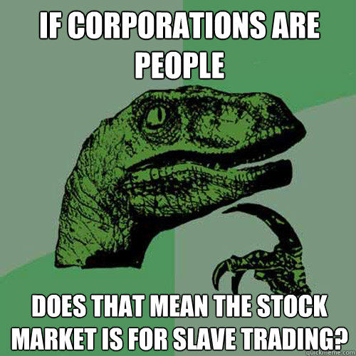 If corporations are people Does that mean the stock market is for slave trading? - If corporations are people Does that mean the stock market is for slave trading?  Philosoraptor