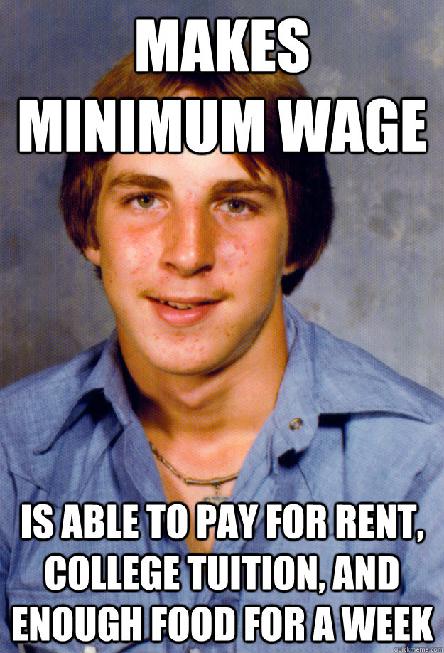 Makes minimum wage is able to pay for rent, college tuition, and enough food for a week - Makes minimum wage is able to pay for rent, college tuition, and enough food for a week  Old Economy Steven