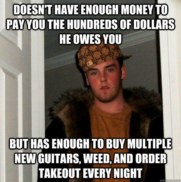 doesn't have enough money to pay you the hundreds of dollars he owes you But has enough to buy multiple new guitars, weed, and order takeout every night - doesn't have enough money to pay you the hundreds of dollars he owes you But has enough to buy multiple new guitars, weed, and order takeout every night  Scumbag Steve