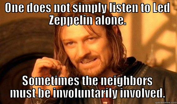 ONE DOES NOT SIMPLY LISTEN TO LED ZEPPELIN ALONE. SOMETIMES THE NEIGHBORS MUST BE INVOLUNTARILY INVOLVED. One Does Not Simply