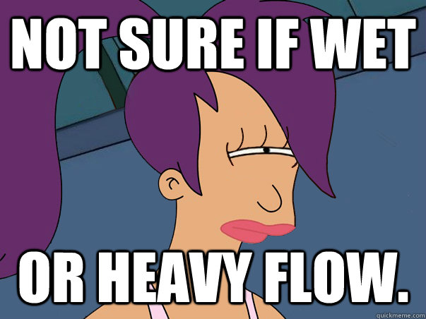 Not sure if wet or heavy flow. - Not sure if wet or heavy flow.  Leela Futurama