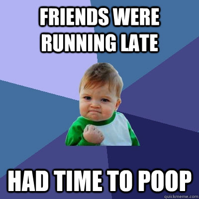 Friends were running late had time to poop - Friends were running late had time to poop  Success Kid