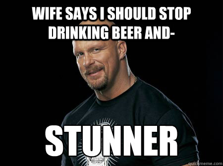 Wife says i should stop drinking beer and- stunner  Stone Cold Steve Austin