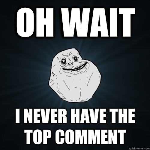 Oh wait I never have the top comment - Oh wait I never have the top comment  Forever Alone