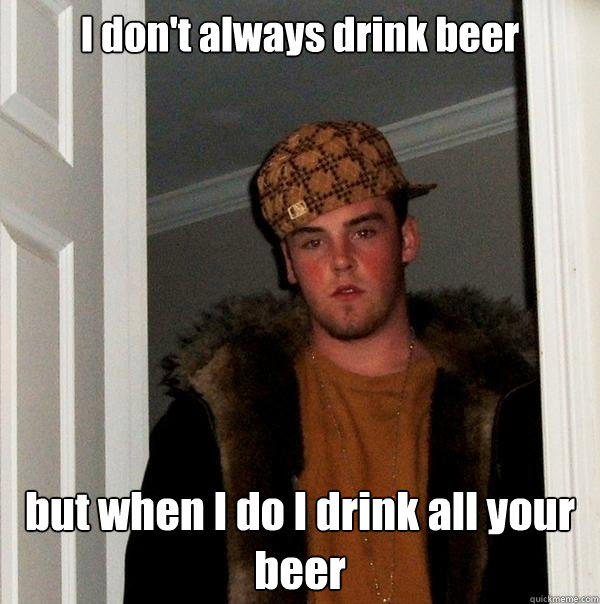 I don't always drink beer but when I do I drink all your ...