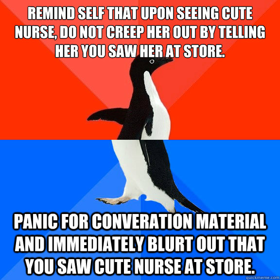 Remind self that upon seeing cute nurse, do not creep her out by telling her you saw her at store. Panic for converation material and immediately blurt out that you saw cute nurse at store.