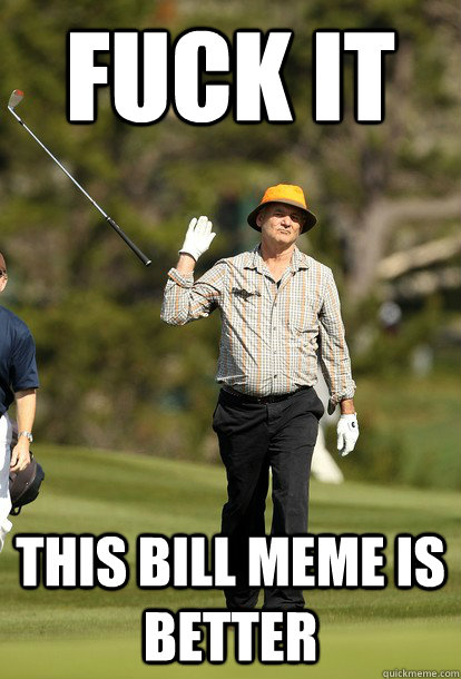 Fuck it this bill meme is better - Fuck it this bill meme is better  Bill Murray