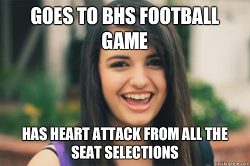 Goes to BHS football game  Has heart attack from all the seat selections