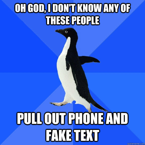 Oh god, I don't know any of these people pull out phone and fake text - Oh god, I don't know any of these people pull out phone and fake text  Socially Awkward Penguin