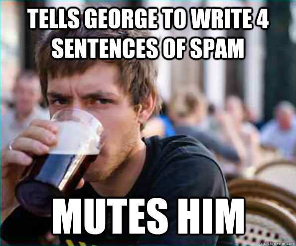 Tells george to write 4 sentences of spam mutes him - Tells george to write 4 sentences of spam mutes him  Lazy College Senior