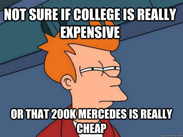 not sure if college is really expensive or that 200k mercedes is really cheap - not sure if college is really expensive or that 200k mercedes is really cheap  Futurama Fry
