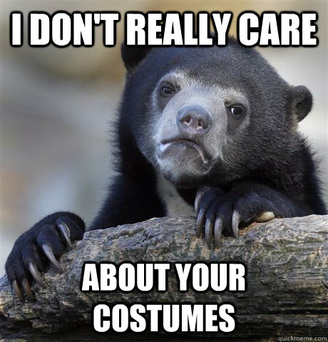 I don't really care about your costumes - I don't really care about your costumes  Confession Bear