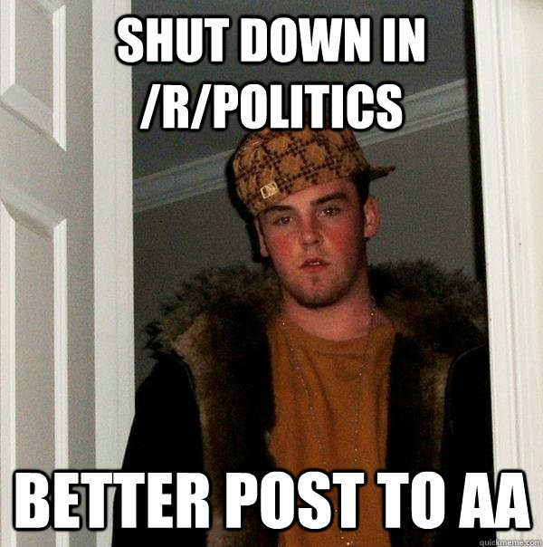 Shut down in /r/politics Better post to AA - Shut down in /r/politics Better post to AA  Scumbag Steve