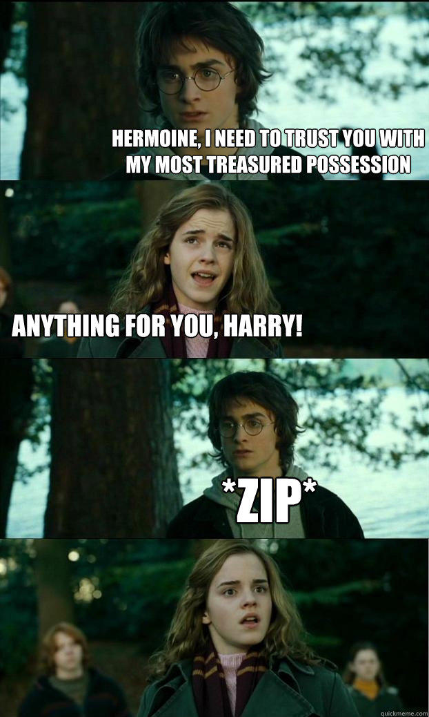 hermoine, i need to trust you with my most treasured possession Anything for you, harry! *zip* - hermoine, i need to trust you with my most treasured possession Anything for you, harry! *zip*  Horny Harry