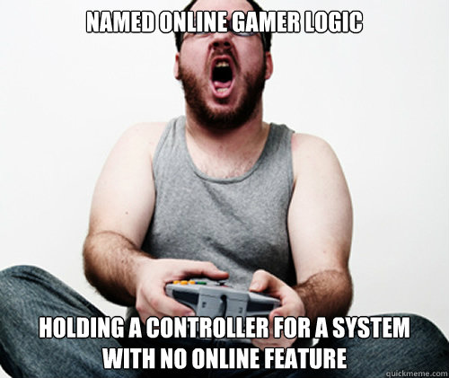 Named Online Gamer Logic Holding a controller for a system with no online feature