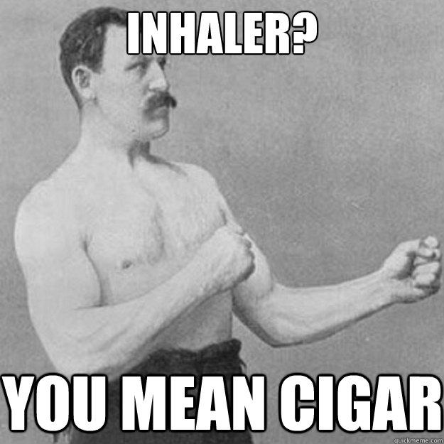 Inhaler? You mean Cigar - Inhaler? You mean Cigar  Misc