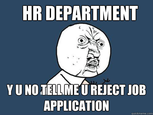 HR DEPARTMENT Y U NO TELL ME U REJECT JOB APPLICATION - HR DEPARTMENT Y U NO TELL ME U REJECT JOB APPLICATION  Y U No