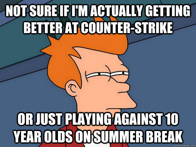 Not sure if I'm actually getting better at counter-strike Or just playing against 10 year olds on summer break