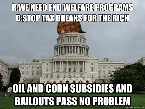 R:We need end welfare programs D:stop tax breaks for the rich oil and corn subsidies and bailouts pass no problem - R:We need end welfare programs D:stop tax breaks for the rich oil and corn subsidies and bailouts pass no problem  Douchebag US Congress