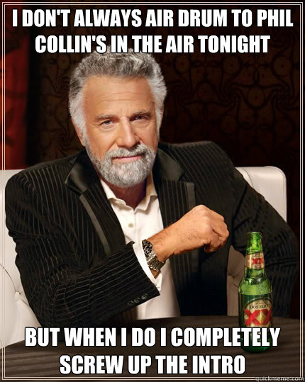 I don't always air drum to Phil Collin's In The Air Tonight But when i do I completely screw up the intro - I don't always air drum to Phil Collin's In The Air Tonight But when i do I completely screw up the intro  The Most Interesting Man In The World