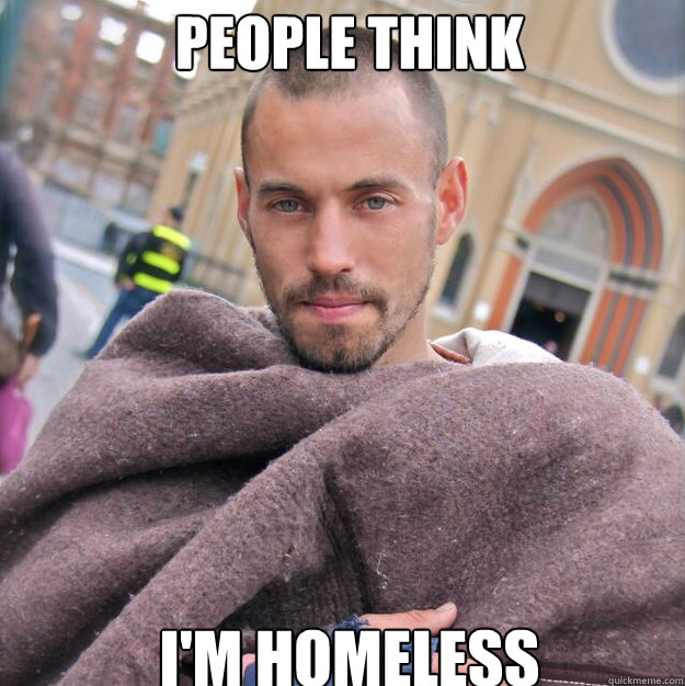 PEOPLE THINK I'M HOMELESS