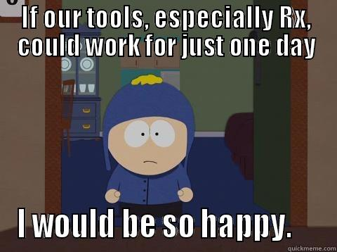 IF OUR TOOLS, ESPECIALLY RX, COULD WORK FOR JUST ONE DAY I WOULD BE SO HAPPY.     Craig would be so happy
