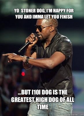 Yo  stoner dog, I'm happy for you and imma let you finish  ...but [10] dog is the greatest high dog of all time  - Yo  stoner dog, I'm happy for you and imma let you finish  ...but [10] dog is the greatest high dog of all time   Kanye interrupts CoD