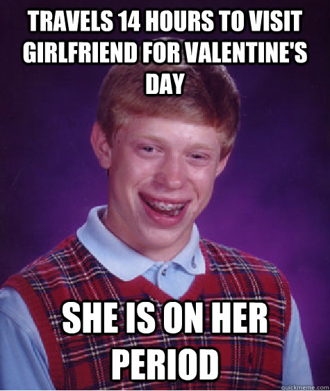 Travels 14 hours to visit girlfriend for valentine's day she is on her period  - Travels 14 hours to visit girlfriend for valentine's day she is on her period   Bad Luck Brian