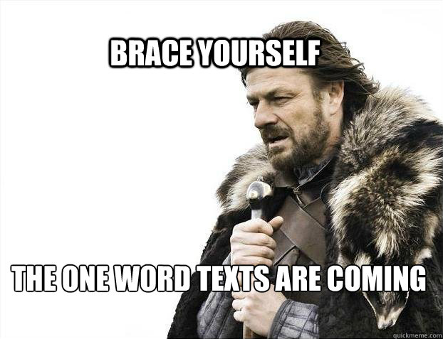 BRACE YOURSELf the one word texts are coming - BRACE YOURSELf the one word texts are coming  BRACE YOURSELF SOLO QUEUE