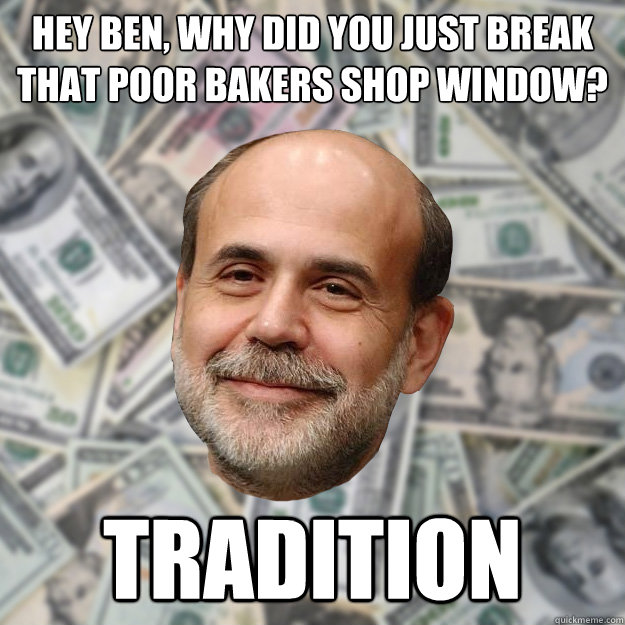 Hey Ben, why did you just break that poor bakers shop window? Tradition - Hey Ben, why did you just break that poor bakers shop window? Tradition  Ben Bernanke