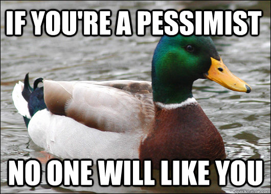 If you're a pessimist  No one will like you - If you're a pessimist  No one will like you  Actual Advice Mallard