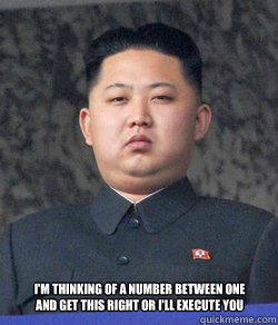 I'm thinking of a Number between one and Get this Right or I'll execute you -  I'm thinking of a Number between one and Get this Right or I'll execute you  Fat Kim Jong-Un