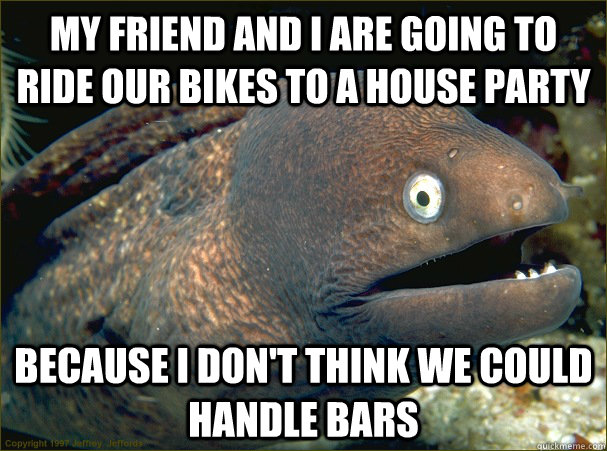 My friend and I are going to ride our bikes to a house party  because I don't think we could handle bars - My friend and I are going to ride our bikes to a house party  because I don't think we could handle bars  Bad Joke Eel