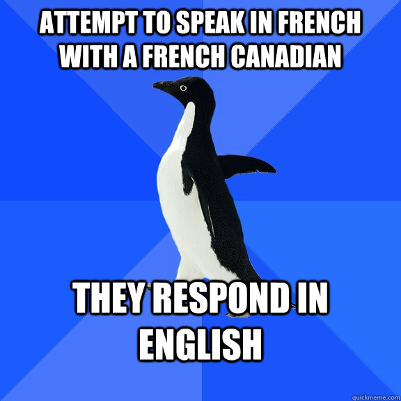 Attempt to speak in french with a French Canadian They respond in English - Attempt to speak in french with a French Canadian They respond in English  Socially Awkward Penguin
