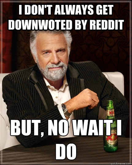 I don't always get downwoted by reddit but, no wait i do - I don't always get downwoted by reddit but, no wait i do  The Most Interesting Man In The World