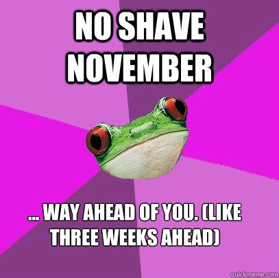NO Shave NOvember ... Way ahead of you. (Like three weeks ahead) - NO Shave NOvember ... Way ahead of you. (Like three weeks ahead)  Foul Bachelorette Frog