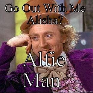 GO OUT WITH ME ALISHA? ALFIE MAN  Creepy Wonka