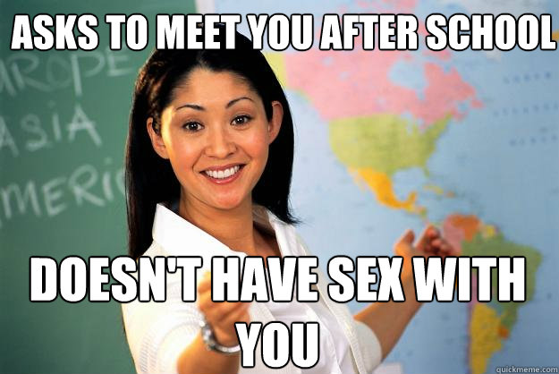 asks to meet you after school doesn't have sex with you - asks to meet you after school doesn't have sex with you  Unhelpful High School Teacher