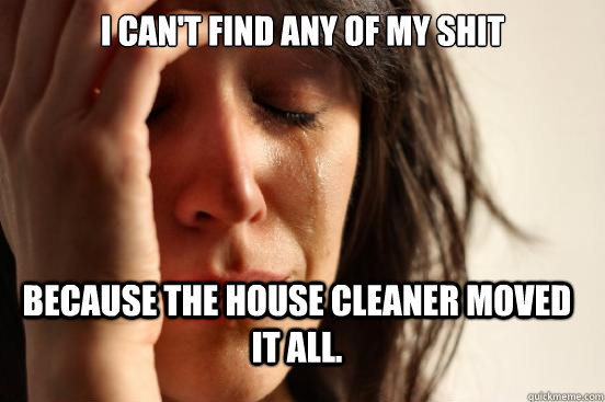 I can't find any of my shit because the house cleaner moved it all. - I can't find any of my shit because the house cleaner moved it all.  FirstWorldProblems