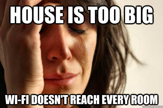 House is too big Wi-fi doesn't reach every room - House is too big Wi-fi doesn't reach every room  First World Problems