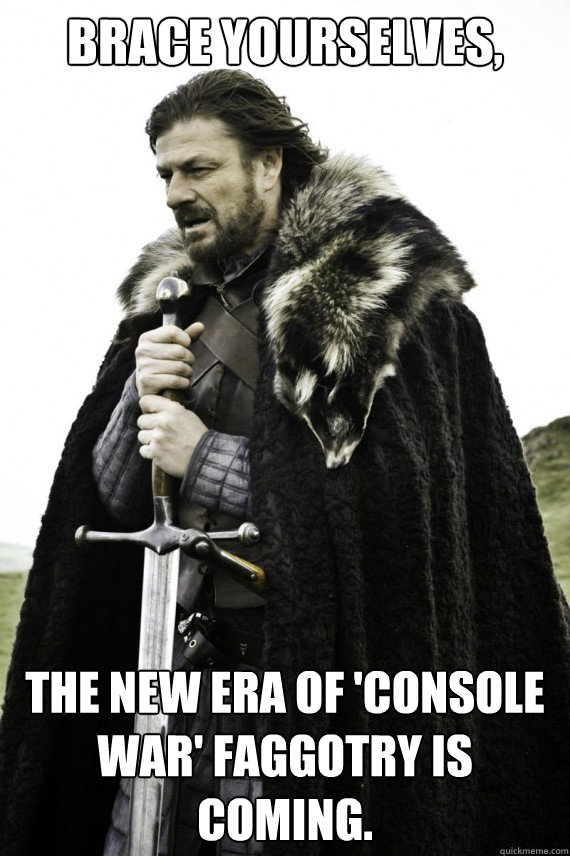 Brace yourselves, The new era of 'Console War' faggotry is coming. - Brace yourselves, The new era of 'Console War' faggotry is coming.  Brace yourself