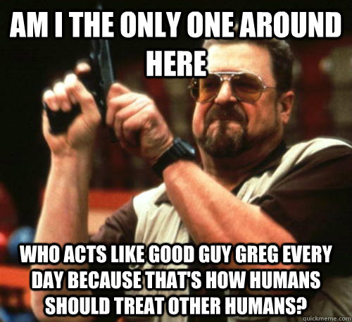 Am i the only one around here who acts like good guy greg every day because that's how humans should treat other humans? - Am i the only one around here who acts like good guy greg every day because that's how humans should treat other humans?  Am I The Only One Around Here
