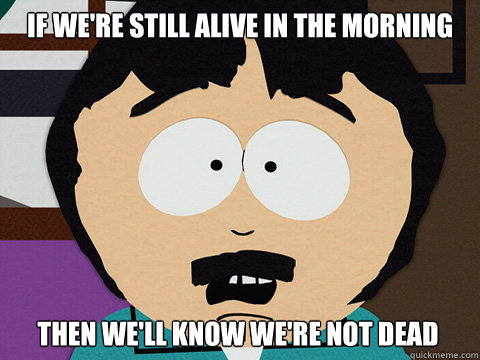 If we're still alive in the morning Then we'll know we're not dead
