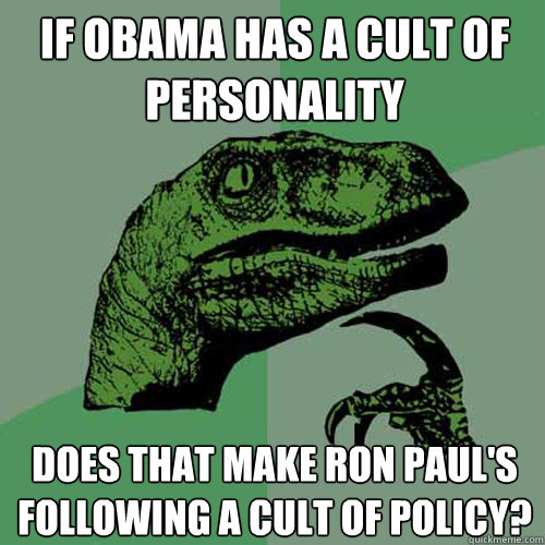 If Obama has a cult of personality Does that make ron paul's following a cult of policy? - If Obama has a cult of personality Does that make ron paul's following a cult of policy?  Philosoraptor
